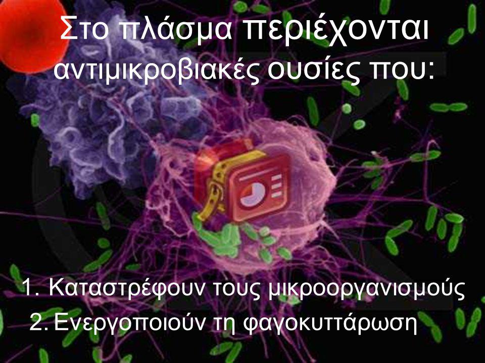Στο πλάσμα περιέχονται αντιμικροβιακές ουσίες που: 1.Καταστρέφουν τους μικροοργανισμούς 2.Ενεργοποιούν τη φαγοκυττάρωση