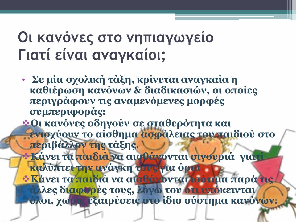 Οι κανόνες στο νηπιαγωγείο Γιατί είναι αναγκαίοι;  Δημιουργεί δημοκρατικό κλίμα και την αίσθηση του δικαίου στα παιδιά, όταν καθορίζονται εξ' αρχής τα πλαίσια της συμπεριφοράς  Διευκολύνεται η εκπαιδευτική διαδικασία και διαφυλάσσεται η αποτελεσματικότητά της «Είναι σημαντικό η ύπαρξη κανόνων στη σχολική τάξη, καθώς βοηθά το κάθε παιδί ξεχωριστά να δομήσει την προσωπικότητά του και να γίνει μεγαλώνοντας υπεύθυνο και αυτόνομο».