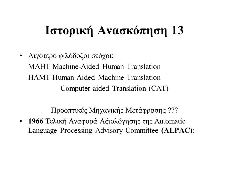 Ιστορική Ανασκόπηση 13 Λιγότερο φιλόδοξοι στόχοι: ΜΑHΤ Machine-Aided Human Translation HAMT Human-Aided Machine Translation Computer-aided Translation