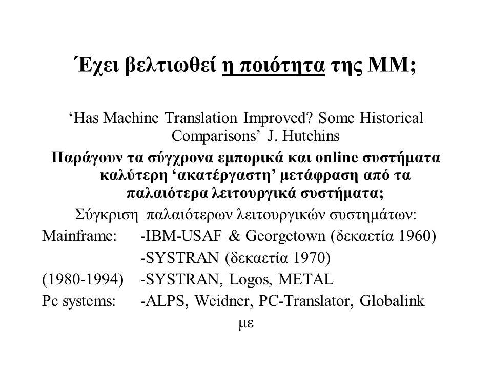 Έχει βελτιωθεί η ποιότητα της ΜΜ; 'Has Machine Translation Improved? Some Historical Comparisons' J. Hutchins Παράγουν τα σύγχρονα εμπορικά και online