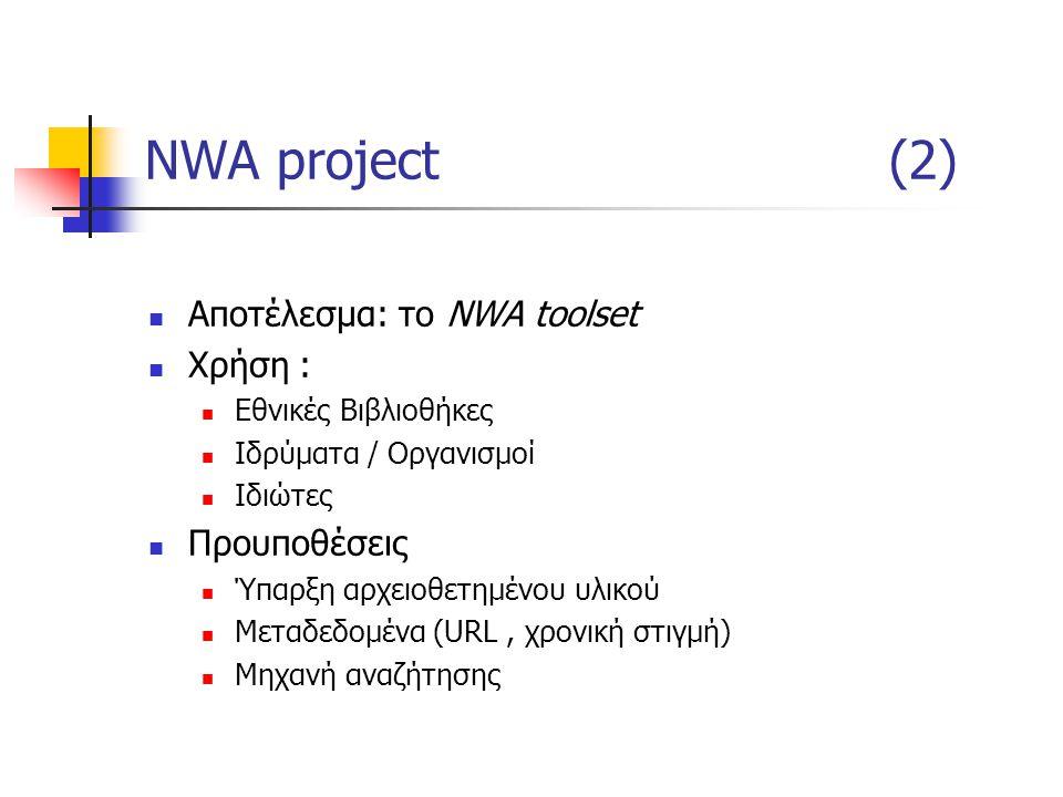 NWA project(2) Αποτέλεσμα: το NWA toolset Χρήση : Εθνικές Βιβλιοθήκες Ιδρύματα / Οργανισμοί Ιδιώτες Προυποθέσεις Ύπαρξη αρχειοθετημένου υλικού Μεταδεδομένα (URL, χρονική στιγμή) Μηχανή αναζήτησης
