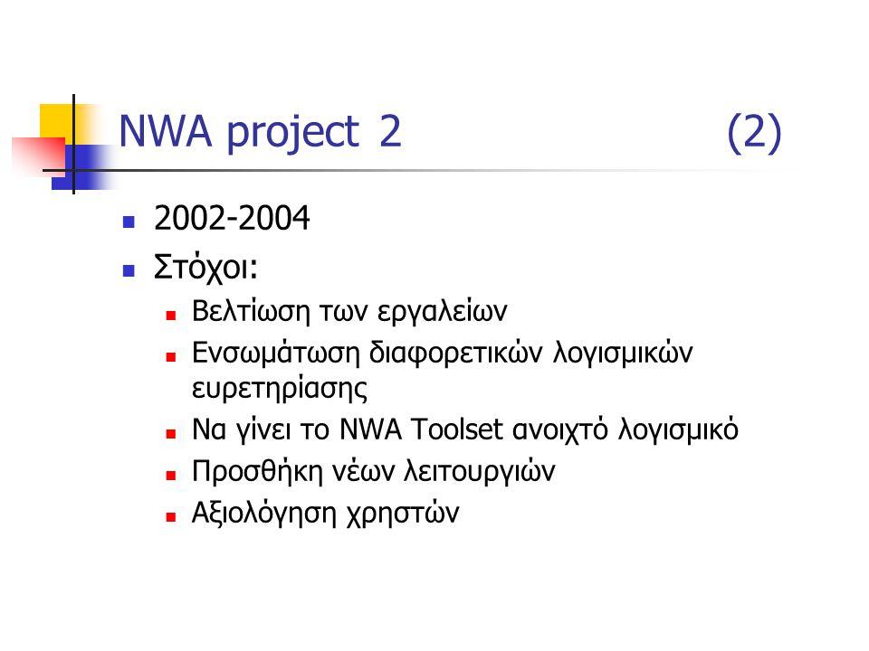 NWA project2(2) 2002-2004 Στόχοι: Βελτίωση των εργαλείων Ενσωμάτωση διαφορετικών λογισμικών ευρετηρίασης Να γίνει το NWA Toolset ανοιχτό λογισμικό Προσθήκη νέων λειτουργιών Αξιολόγηση χρηστών
