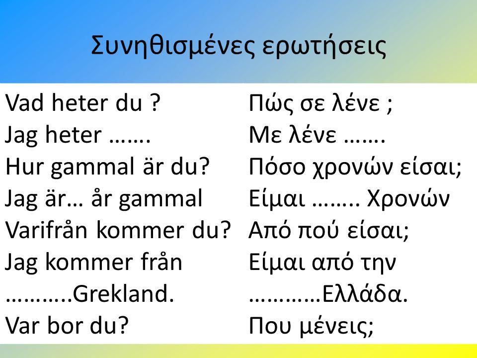 Συνηθισμένες ερωτήσεις Vad heter du ? Jag heter ……. Hur gammal är du? Jag är… år gammal Varifrån kommer du? Jag kommer från ………..Grekland. Var bor du?