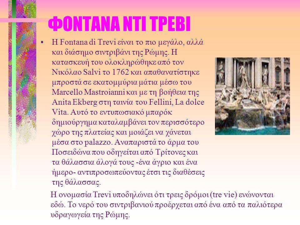 ΦΟΝΤΑΝΑ ΝΤΙ ΤΡΕΒΙ H Fontana di Trevi είναι το πιο μεγάλο, αλλά και διάσημο σιντριβάνι της Ρώμης. Η κατασκευή του ολοκληρώθηκε από τον Νικόλαο Salvi το