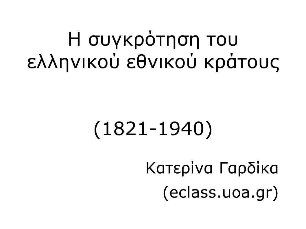 Η συγκρότηση του ελληνικού εθνικού κράτους (1821-1940) Κατερίνα Γαρδίκα (eclass.uoa.gr)