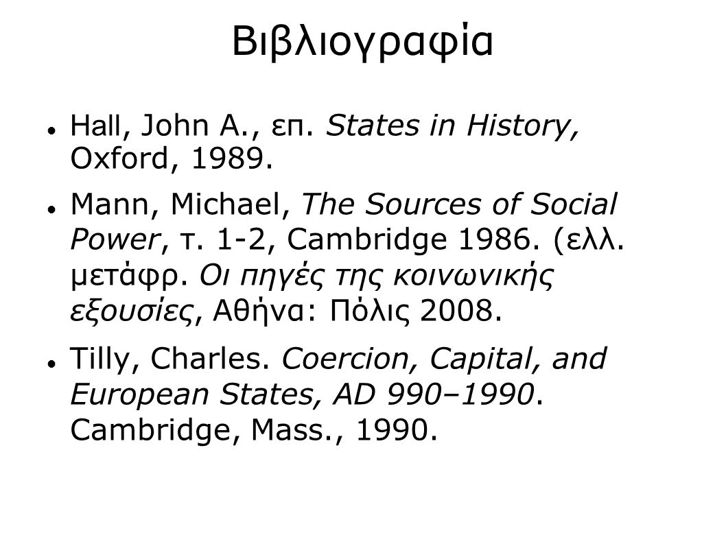 Βιβλιογραφία Hall, John A., επ. States in History, Oxford, 1989. Mann, Michael, The Sources of Social Power, τ. 1-2, Cambridge 1986. (ελλ. μετάφρ. Οι