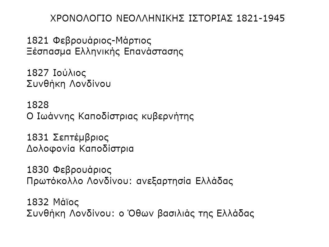 ΧΡΟΝΟΛΟΓΙΟ ΝΕΟΛΛΗΝΙΚΗΣ ΙΣΤΟΡΙΑΣ 1821-1945 1821 Φεβρουάριος-Μάρτιος Ξέσπασμα Ελληνικής Επανάστασης 1827 Ιούλιος Συνθήκη Λονδίνου 1828 Ο Ιωάννης Καποδίσ