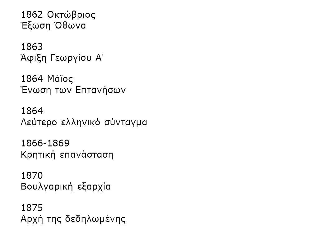 1862 Οκτώβριος Έξωση Όθωνα 1863 Άφιξη Γεωργίου Α' 1864 Μάϊος Ένωση των Επτανήσων 1864 Δεύτερο ελληνικό σύνταγμα 1866-1869 Κρητική επανάσταση 1870 Βουλ