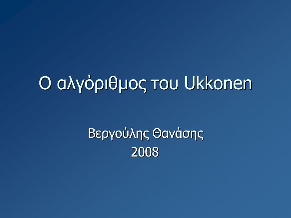 Ο αλγόριθμος του Ukkonen Βεργούλης Θανάσης 2008
