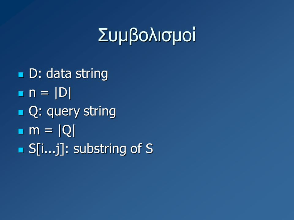 Συμβολισμοί D: data string D: data string n = |D| n = |D| Q: query string Q: query string m = |Q| m = |Q| S[i...j]: substring of S S[i...j]: substring of S
