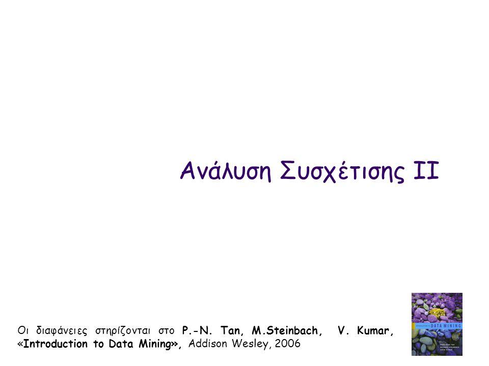Ανάλυση Συσχέτισης IΙ Οι διαφάνειες στηρίζονται στο P.-N. Tan, M.Steinbach, V. Kumar, «Introduction to Data Mining», Addison Wesley, 2006