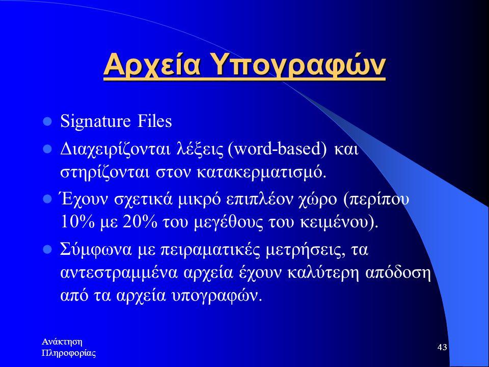 Ανάκτηση Πληροφορίας 43 Αρχεία Υπογραφών Signature Files Διαχειρίζονται λέξεις (word-based) και στηρίζονται στον κατακερματισμό. Έχουν σχετικά μικρό ε