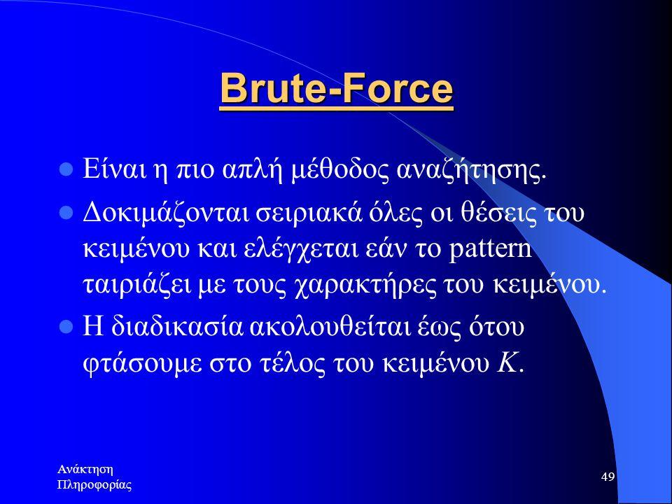 Ανάκτηση Πληροφορίας 49 Brute-Force Είναι η πιο απλή μέθοδος αναζήτησης. Δοκιμάζονται σειριακά όλες οι θέσεις του κειμένου και ελέγχεται εάν το patter