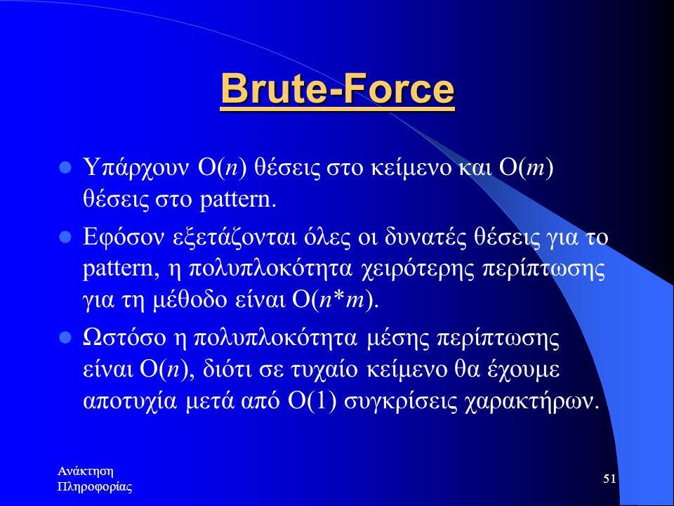 Ανάκτηση Πληροφορίας 51 Brute-Force Υπάρχουν O(n) θέσεις στο κείμενο και Ο(m) θέσεις στο pattern. Εφόσον εξετάζονται όλες οι δυνατές θέσεις για το pat