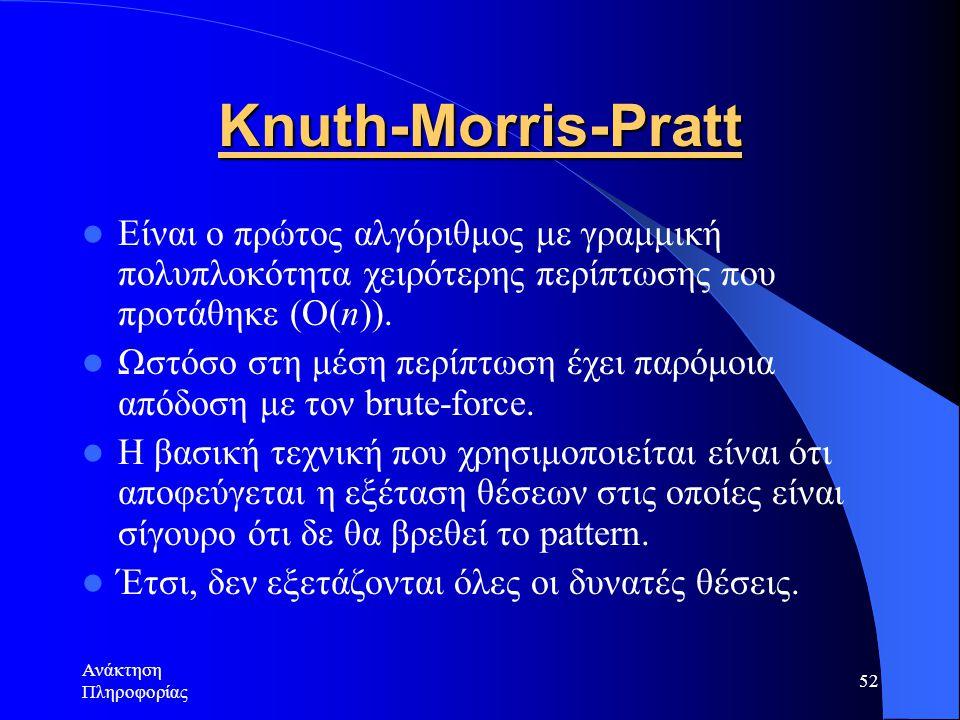 Ανάκτηση Πληροφορίας 52 Knuth-Morris-Pratt Είναι ο πρώτος αλγόριθμος με γραμμική πολυπλοκότητα χειρότερης περίπτωσης που προτάθηκε (Ο(n)). Ωστόσο στη