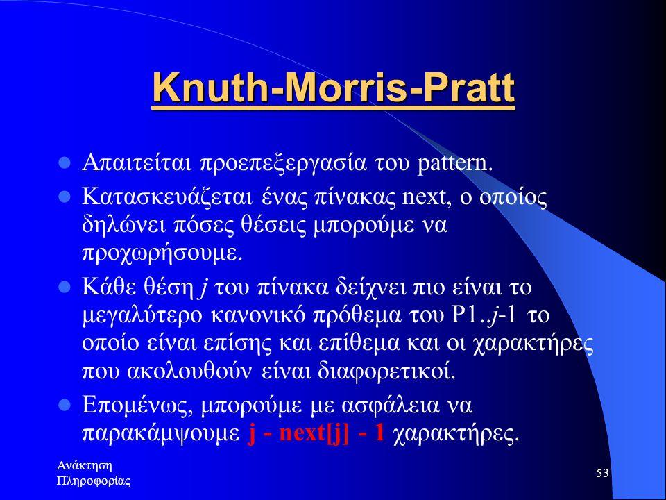 Ανάκτηση Πληροφορίας 53 Knuth-Morris-Pratt Απαιτείται προεπεξεργασία του pattern. Κατασκευάζεται ένας πίνακας next, ο οποίος δηλώνει πόσες θέσεις μπορ