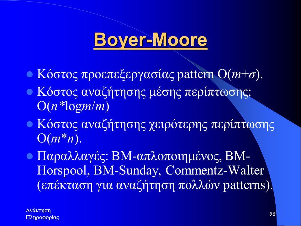 Ανάκτηση Πληροφορίας 58 Boyer-Moore Κόστος προεπεξεργασίας pattern Ο(m+σ). Κόστος αναζήτησης μέσης περίπτωσης: Ο(n*logm/m) Κόστος αναζήτησης χειρότερη