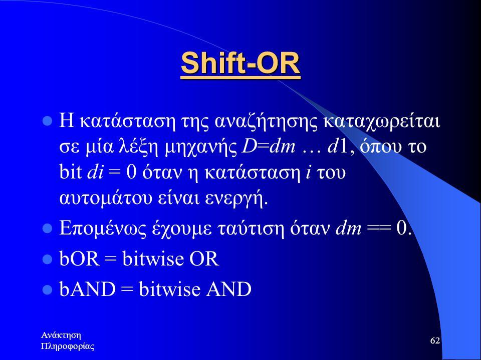 Ανάκτηση Πληροφορίας 62 Shift-OR Η κατάσταση της αναζήτησης καταχωρείται σε μία λέξη μηχανής D=dm … d1, όπου το bit di = 0 όταν η κατάσταση i του αυτο