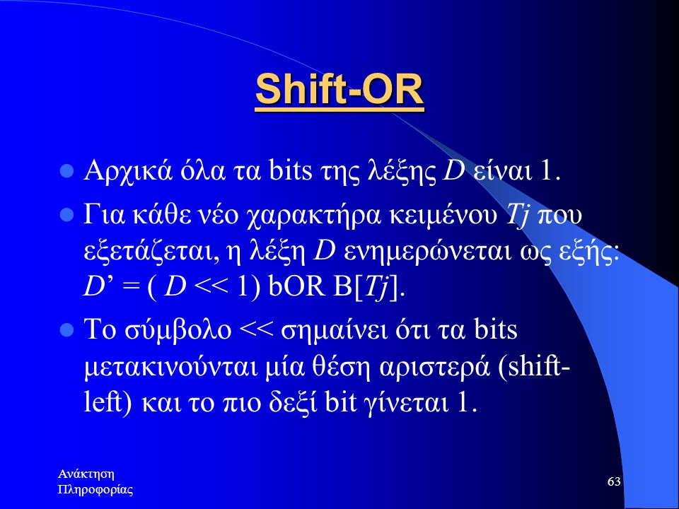 Ανάκτηση Πληροφορίας 63 Shift-OR Αρχικά όλα τα bits της λέξης D είναι 1. Για κάθε νέο χαρακτήρα κειμένου Tj που εξετάζεται, η λέξη D ενημερώνεται ως ε