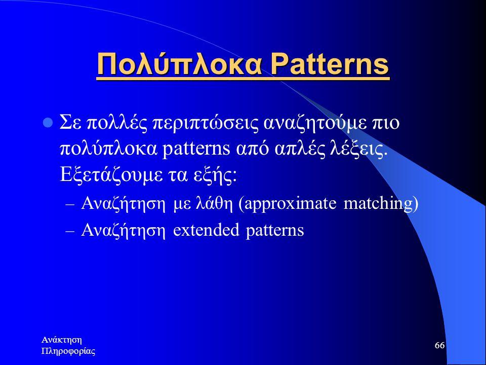 Ανάκτηση Πληροφορίας 66 Πολύπλοκα Patterns Σε πολλές περιπτώσεις αναζητούμε πιο πολύπλοκα patterns από απλές λέξεις. Εξετάζουμε τα εξής: – Αναζήτηση μ
