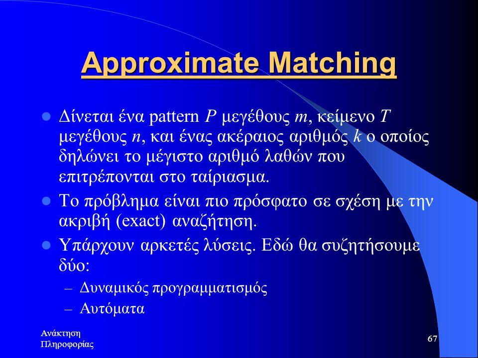Ανάκτηση Πληροφορίας 67 Approximate Matching Δίνεται ένα pattern P μεγέθους m, κείμενο Τ μεγέθους n, και ένας ακέραιος αριθμός k ο οποίος δηλώνει το μ