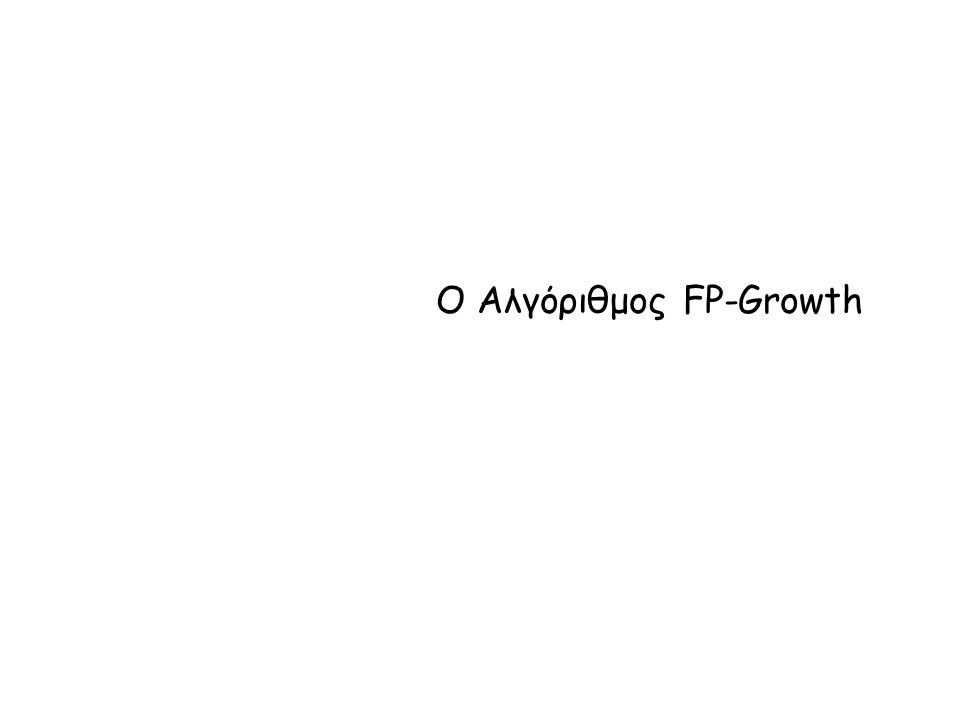 Αλγόριθμος FP-Growth Ο αλγόριθμος χρησιμοποιεί μια συμπιεσμένη αναπαράσταση της βάσης των συναλλαγών με τη μορφή ενός FP-δέντρου  Το δέντρο μοιάζει με προθεματικό δέντρο - prefix tree (trie)  Ο αλγόριθμος κατασκευής διαβάζει μια συναλλαγή τη φορά, απεικονίζει τη συναλλαγή σε ένα μονοπάτι του FP-δέντρου  Μερικά μονοπάτια μπορεί να επικαλύπτονται: όσο περισσότερα μονοπάτια επικαλύπτονται, τόσο καλύτερη συμπίεση Μόλις κατασκευαστεί το FP-δέντρο, ο αλγόριθμος χρησιμοποιεί μια αναδρομική διαίρει-και-βασίλευε (divide-and-conquer) προσέγγιση για την εξόρυξη των συχνών στοιχειοσυνόλων Με λίγα λόγια: