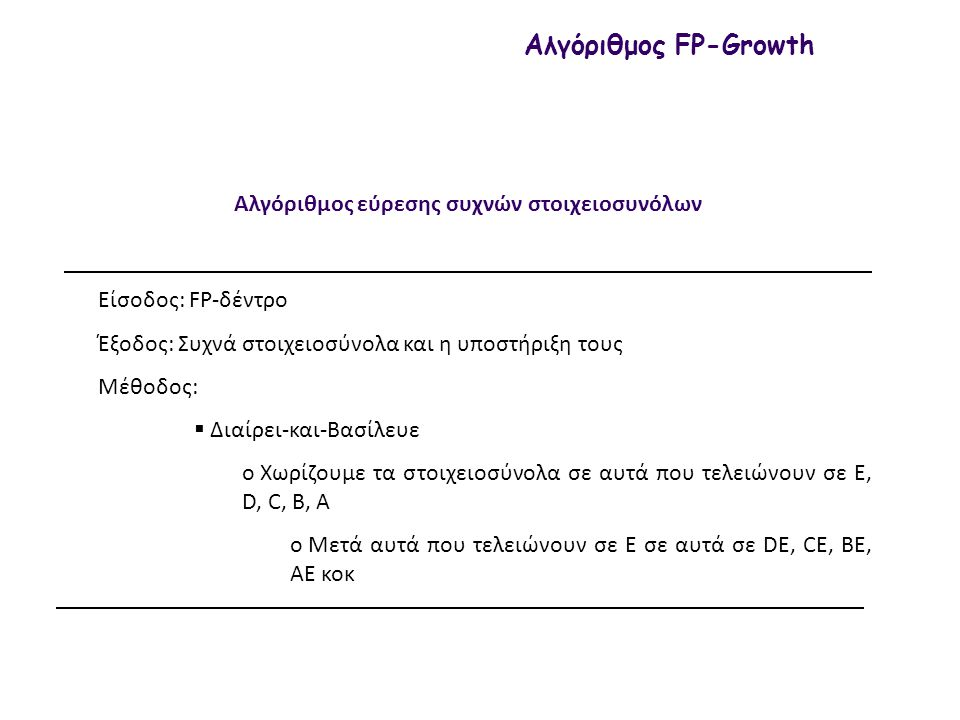 Αλγόριθμος εύρεσης συχνών στοιχειοσυνόλων Αλγόριθμος FP-Growth Είσοδος: FP-δέντρο Έξοδος: Συχνά στοιχειοσύνολα και η υποστήριξη τους Μέθοδος:  Διαίρει-και-Βασίλευε o Χωρίζουμε τα στοιχειοσύνολα σε αυτά που τελειώνουν σε E, D, C, B, A o Μετά αυτά που τελειώνουν σε E σε αυτά σε DE, CE, BE, AE κοκ