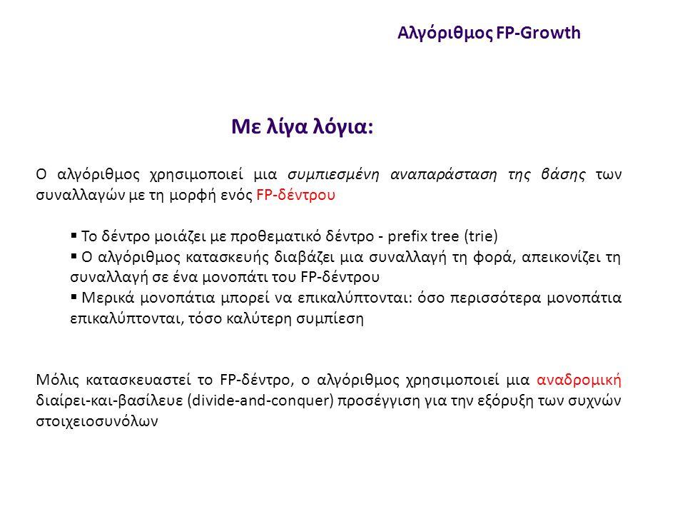 null Κατασκευή FP-δέντρου Αλγόριθμος FP-Growth To FP-δέντρο είναι ένα προθεματικό δέντρο Επειδή έχουμε σύνολα, κάπως πρέπει να τα διατάξουμε ώστε να βρίσκουμε προθέματα Δηλαδή δε μπορεί το ένα σύνολο να είναι {Α, Β} και το άλλο {Β, C, A} γιατί χάνουμε το κοινό πρόθεμα ΑΒ (ή ΒΑ) Άρα τα στοιχεία σε κάθε σύνολο πρέπει να ακολουθούν κάποια διάταξη, έστω τη λεξικογραφική (θα δούμε αργότερα αν κάτι άλλο συμφέρει καλύτερα) Αρχικά, το δέντρο κενό