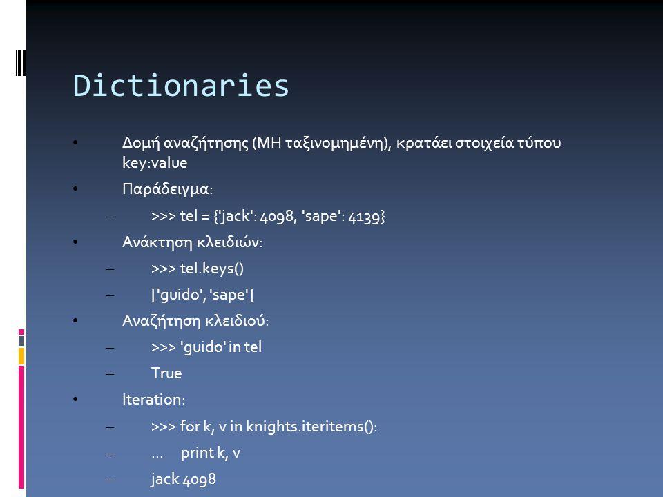 Dictionaries Δομή αναζήτησης (ΜΗ ταξινομημένη), κρατάει στοιχεία τύπου key:value Παράδειγμα: – >>> tel = { jack : 4098, sape : 4139} Ανάκτηση κλειδιών: – >>> tel.keys() – [ guido , sape ] Αναζήτηση κλειδιού: – >>> guido in tel – True Iteration: – >>> for k, v in knights.iteritems(): –...