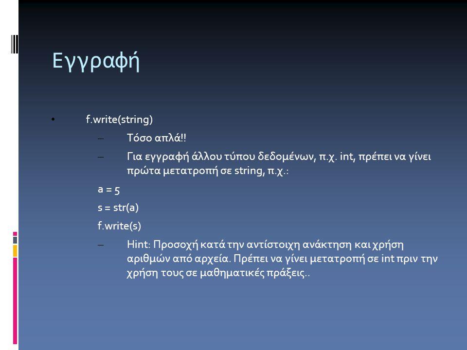 Εγγραφή f.write(string) – Τόσο απλά!! – Για εγγραφή άλλου τύπου δεδομένων, π.χ. int, πρέπει να γίνει πρώτα μετατροπή σε string, π.χ.: a = 5 s = str(a)