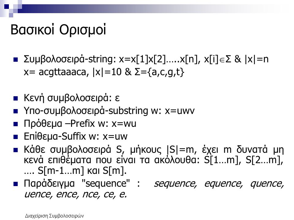 Διαχείριση Συμβολοσειρών Βασικοί Ορισμοί Συμβολοσειρά-string: x=x[1]x[2]…..x[n], x[i]  Σ & |x|=n x= acgttaaaca, |x|=10 & Σ={a,c,g,t} Κενή συμβολοσειρ