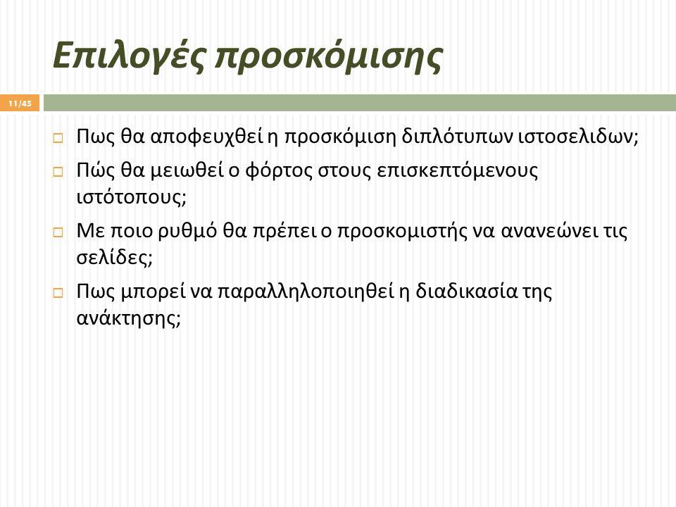 Επιλογές προσκόμισης  Πως θα αποφευχθεί η προσκόμιση διπλότυπων ιστοσελιδων ;  Πώς θα μειωθεί ο φόρτος στους επισκεπτόμενους ιστότοπους ;  Με ποιο ρυθμό θα πρέπει ο προσκομιστής να ανανεώνει τις σελίδες ;  Πως μπορεί να παραλληλοποιηθεί η διαδικασία της ανάκτησης ; 11/45