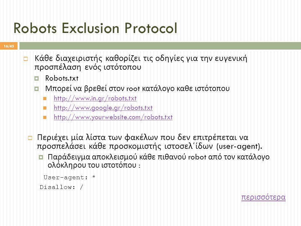 Robots Exclusion Protocol  Κάθε διαχειριστής καθορίζει τις οδηγίες για την ευγενική προσπέλαση ενός ιστότοπου  Robots.txt  Μπορεί να βρεθεί στον root κατάλογο καθε ιστότοπου http://www.in.gr/robots.txt http://www.google.gr/robots.txt http://www.yourwebsite.com/robots.txt  Περιέχει μία λίστα των φακέλων που δεν επιτρέπεται να προσπελάσει κάθε προσκομιστής ιστοσελ΄ίδων (user-agent).