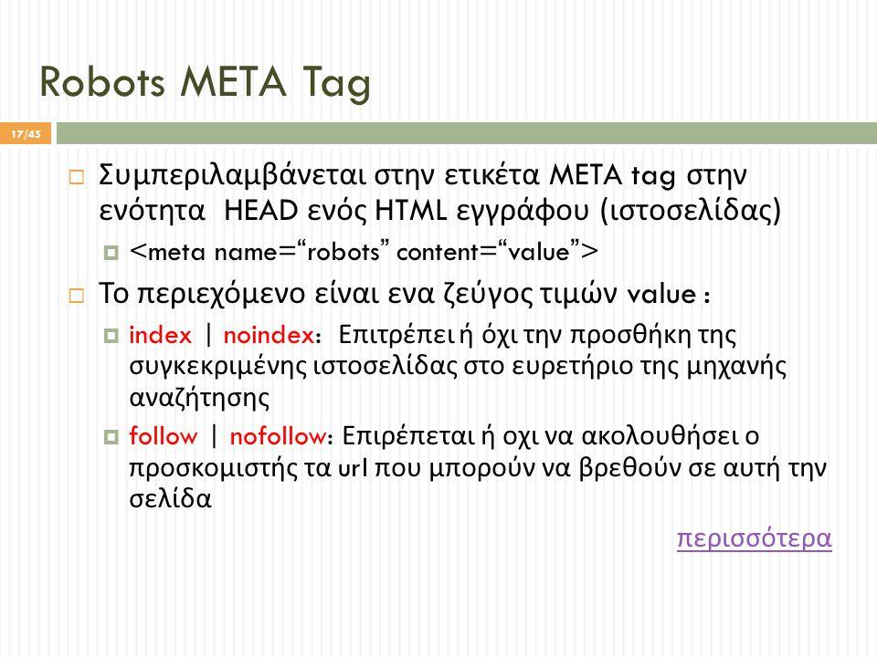 Robots META Tag  Συμπεριλαμβάνεται στην ετικέτα META tag στην ενότητα HEAD ενός HTML εγγράφου ( ιστοσελίδας )   Το περιεχόμενο είναι ενα ζεύγος τιμών value :  index | noindex: Επιτρέπει ή όχι την προσθήκη της συγκεκριμένης ιστοσελίδας στο ευρετήριο της μηχανής αναζήτησης  follow | nofollow: Επιρέπεται ή οχι να ακολουθήσει ο προσκομιστής τα url που μπορούν να βρεθούν σε αυτή την σελίδα περισσότερα 17/45