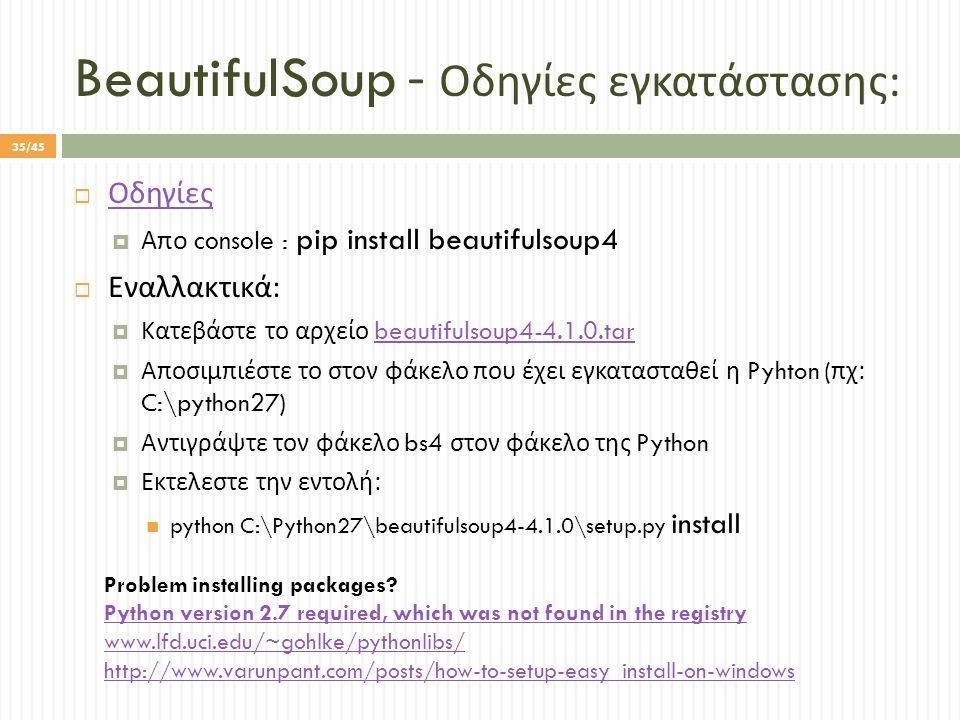 BeautifulSoup - Οδηγίες εγκατάστασης :  Οδηγίες Οδηγίες  Απο console : pip install beautifulsoup4  Εναλλακτικά :  Κατεβάστε το αρχείο beautifulsoup4-4.1.0.tarbeautifulsoup4-4.1.0.tar  Αποσιμπιέστε το στον φάκελο που έχει εγκατασταθεί η Pyhton ( πχ : C:\python27)  Αντιγράψτε τον φάκελο bs4 στον φάκελο της Python  Εκτελεστε την εντολή : python C:\Python27\beautifulsoup4-4.1.0\setup.py install Problem installing packages.