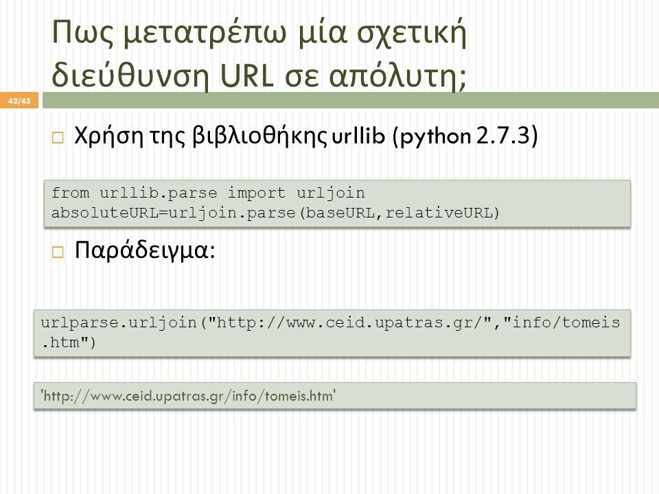 Πως μετατρέπω μία σχετική διεύθυνση URL σε απόλυτη ;  Χρήση της βιβλιοθήκης urllib (python 2.7.3)  Παράδειγμα : from urllib.parse import urljoin absoluteURL=urljoin.parse(baseURL,relativeURL) from urllib.parse import urljoin absoluteURL=urljoin.parse(baseURL,relativeURL) urlparse.urljoin( http://www.ceid.upatras.gr/ , info/tomeis.htm ) http://www.ceid.upatras.gr/info/tomeis.htm 42/45