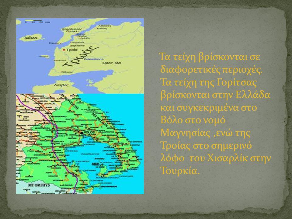 Τα τείχη βρίσκονται σε διαφορετικές περιοχές. Τα τείχη της Γορίτσας βρίσκονται στην Ελλάδα και συγκεκριμένα στο Βόλο στο νομό Μαγνησίας,ενώ της Τροίας