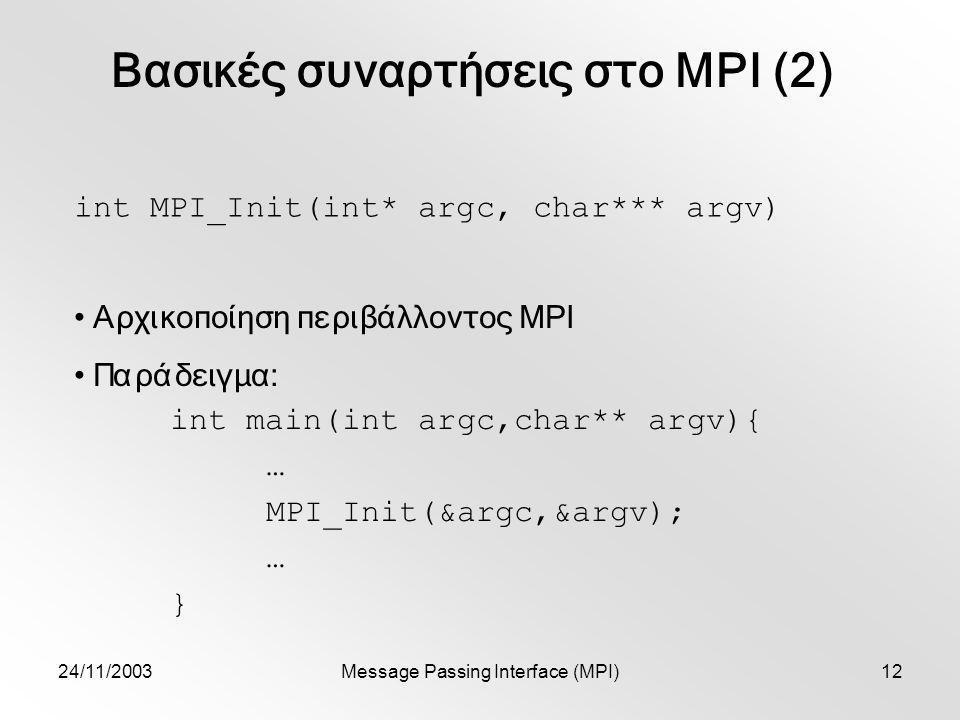 24/11/2003Message Passing Interface (MPI)12 int MPI_Init(int* argc, char*** argv) Αρχικοποίηση περιβάλλοντος MPI Παράδειγμα: int main(int argc,char** argv){ … MPI_Init(&argc,&argv); … } Βασικές συναρτήσεις στο MPI (2)
