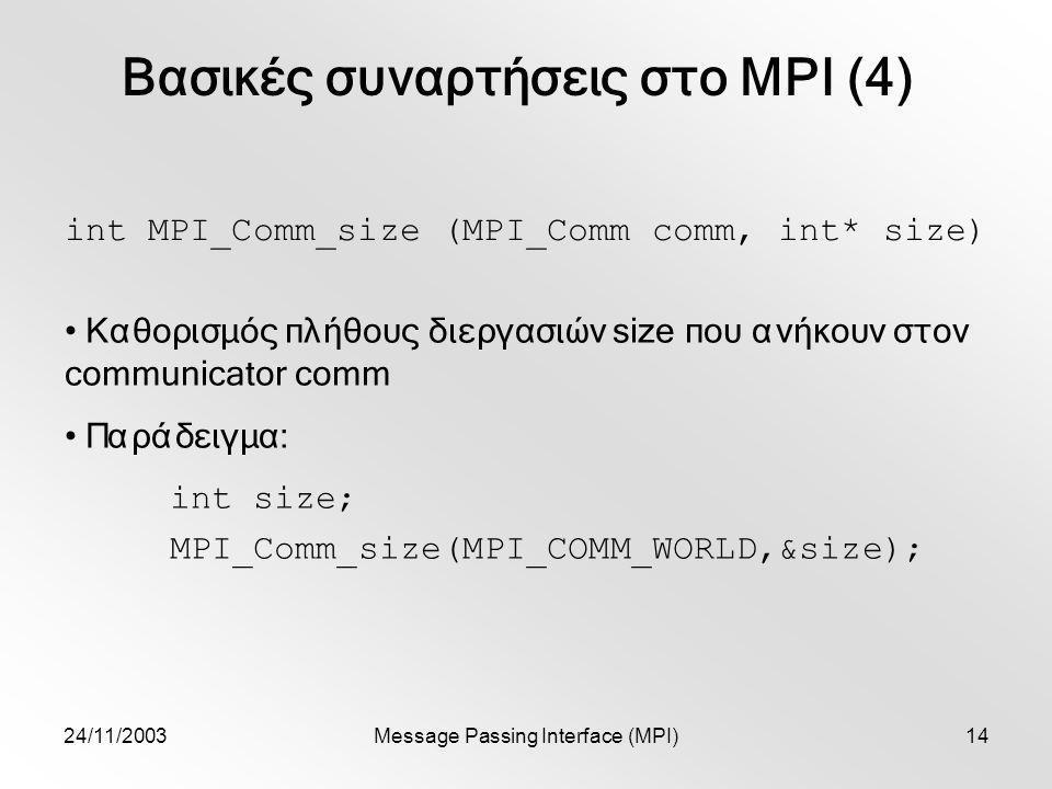 24/11/2003Message Passing Interface (MPI)14 Βασικές συναρτήσεις στο MPI (4) int MPI_Comm_size (MPI_Comm comm, int* size) Καθορισμός πλήθους διεργασιών size που ανήκουν στον communicator comm Παράδειγμα: int size; MPI_Comm_size(MPI_COMM_WORLD,&size);