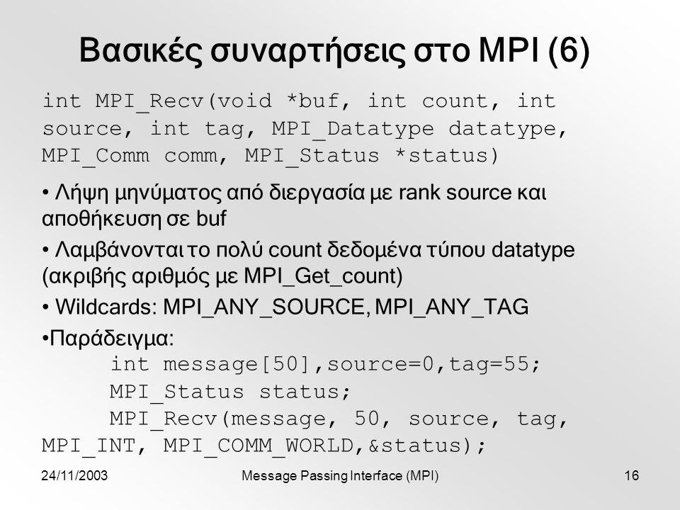 24/11/2003Message Passing Interface (MPI)16 Βασικές συναρτήσεις στο MPI (6) int MPI_Recv(void *buf, int count, int source, int tag, MPI_Datatype datatype, MPI_Comm comm, MPI_Status *status) Λήψη μηνύματος από διεργασία με rank source και αποθήκευση σε buf Λαμβάνονται το πολύ count δεδομένα τύπου datatype (ακριβής αριθμός με MPI_Get_count) Wildcards: MPI_ANY_SOURCE, MPI_ANY_TAG Παράδειγμα: int message[50],source=0,tag=55; MPI_Status status; MPI_Recv(message, 50, source, tag, MPI_INT, MPI_COMM_WORLD,&status);