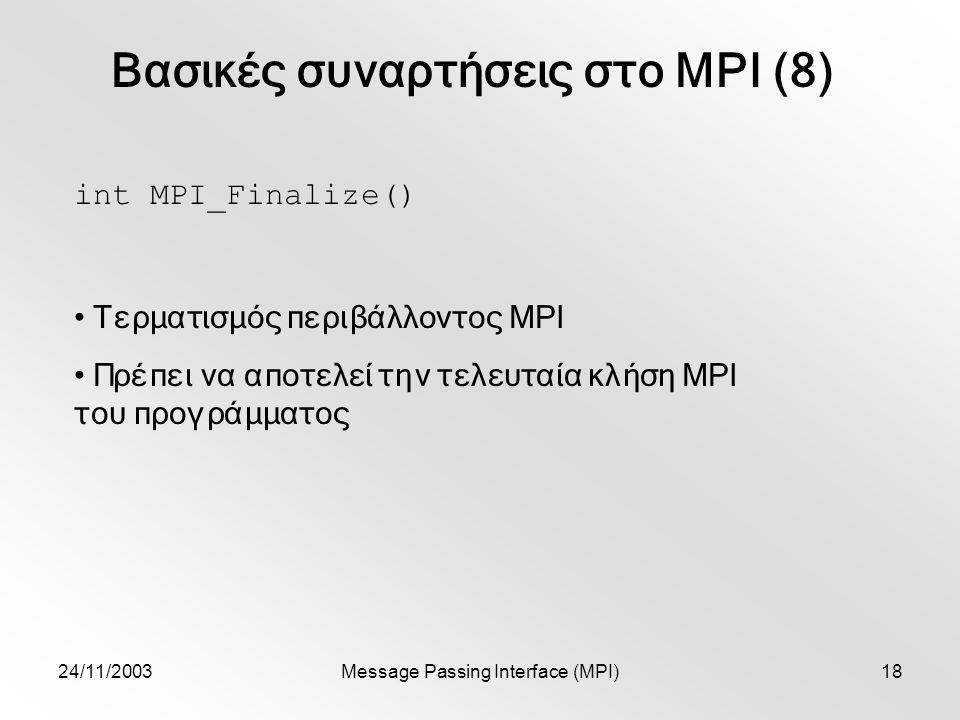 24/11/2003Message Passing Interface (MPI)18 Βασικές συναρτήσεις στο MPI (8) int MPI_Finalize() Τερματισμός περιβάλλοντος MPI Πρέπει να αποτελεί την τελευταία κλήση MPI του προγράμματος