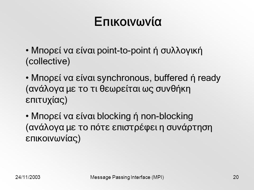 24/11/2003Message Passing Interface (MPI)20 Επικοινωνία Μπορεί να είναι point-to-point ή συλλογική (collective) Μπορεί να είναι synchronous, buffered ή ready (ανάλογα με το τι θεωρείται ως συνθήκη επιτυχίας) Μπορεί να είναι blocking ή non-blocking (ανάλογα με το πότε επιστρέφει η συνάρτηση επικοινωνίας)