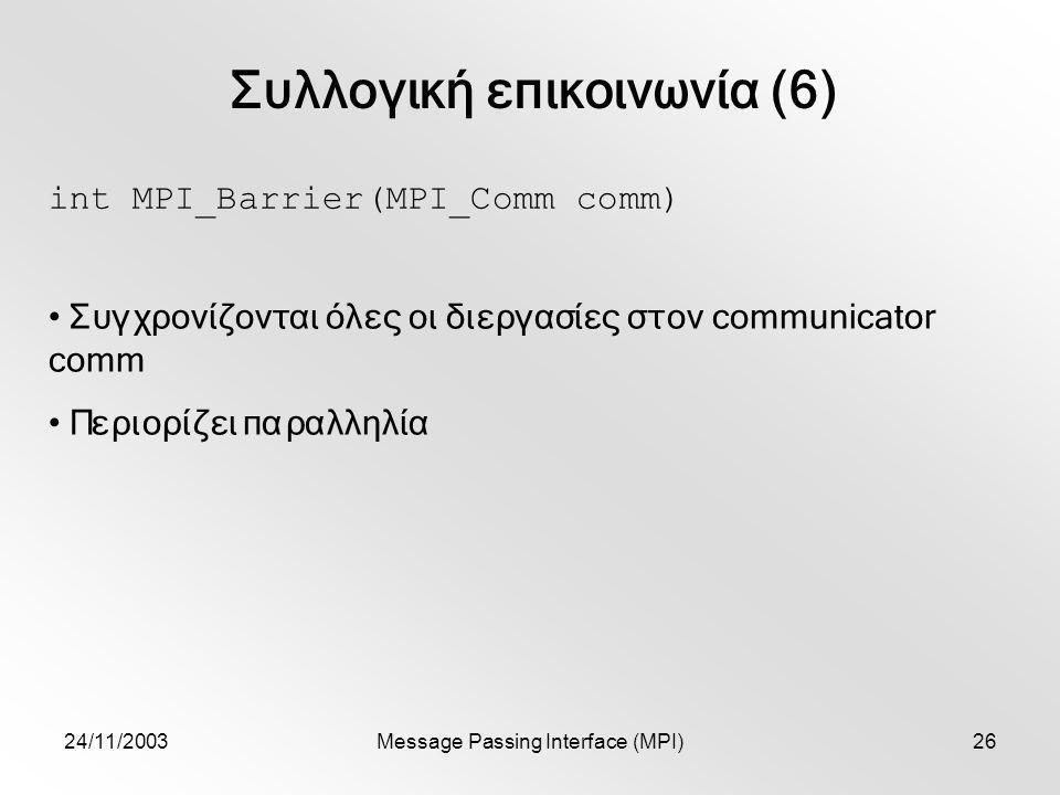 24/11/2003Message Passing Interface (MPI)26 Συλλογική επικοινωνία (6) int MPI_Barrier(MPI_Comm comm) Συγχρονίζονται όλες οι διεργασίες στον communicator comm Περιορίζει παραλληλία