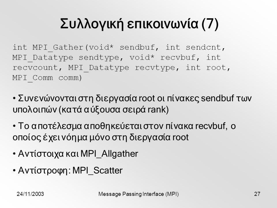 24/11/2003Message Passing Interface (MPI)27 Συλλογική επικοινωνία (7) int MPI_Gather(void* sendbuf, int sendcnt, MPI_Datatype sendtype, void* recvbuf, int recvcount, MPI_Datatype recvtype, int root, MPI_Comm comm) Συνενώνονται στη διεργασία root οι πίνακες sendbuf των υπολοιπών (κατά αύξουσα σειρά rank) Το αποτέλεσμα αποθηκεύεται στον πίνακα recvbuf, ο οποίος έχει νόημα μόνο στη διεργασία root Αντίστοιχα και MPI_Allgather Αντίστροφη: MPI_Scatter