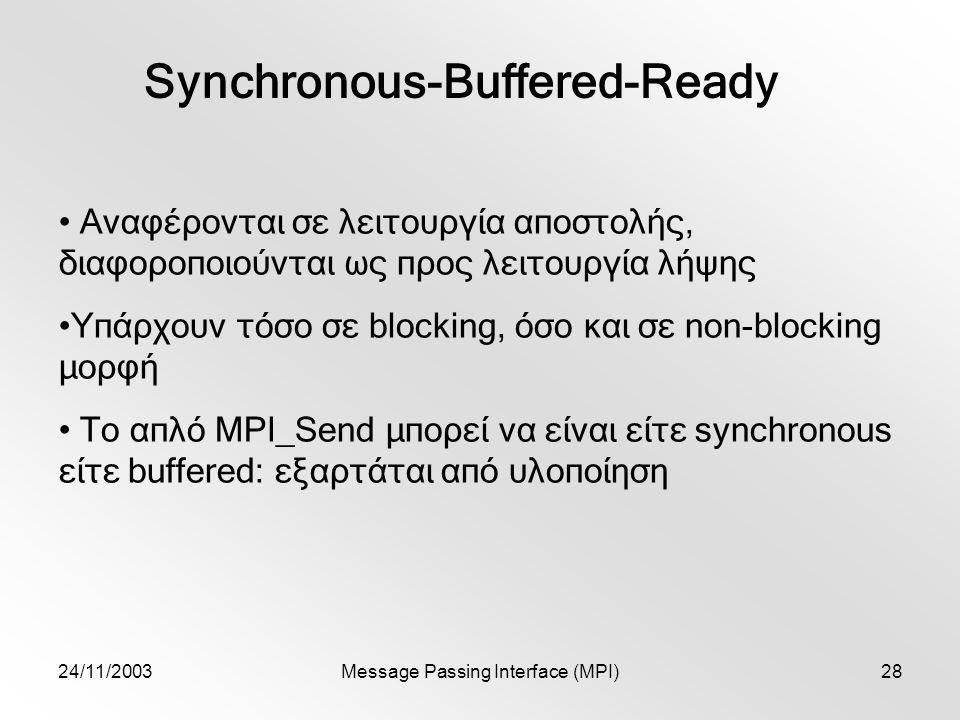 24/11/2003Message Passing Interface (MPI)28 Synchronous-Buffered-Ready Αναφέρονται σε λειτουργία αποστολής, διαφοροποιούνται ως προς λειτουργία λήψης Υπάρχουν τόσο σε blocking, όσο και σε non-blocking μορφή Το απλό MPI_Send μπορεί να είναι είτε synchronous είτε buffered: εξαρτάται από υλοποίηση