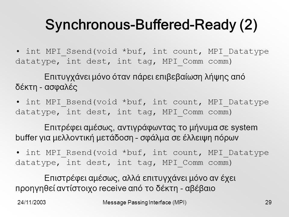 24/11/2003Message Passing Interface (MPI)29 Synchronous-Buffered-Ready (2) int MPI_Ssend(void *buf, int count, MPI_Datatype datatype, int dest, int tag, MPI_Comm comm) Επιτυγχάνει μόνο όταν πάρει επιβεβαίωση λήψης από δέκτη - ασφαλές int MPI_Bsend(void *buf, int count, MPI_Datatype datatype, int dest, int tag, MPI_Comm comm) Επιτρέφει αμέσως, αντιγράφωντας το μήνυμα σε system buffer για μελλοντική μετάδοση – σφάλμα σε έλλειψη πόρων int MPI_Rsend(void *buf, int count, MPI_Datatype datatype, int dest, int tag, MPI_Comm comm) Επιστρέφει αμέσως, αλλά επιτυγχάνει μόνο αν έχει προηγηθεί αντίστοιχο receive από το δέκτη - αβέβαιο