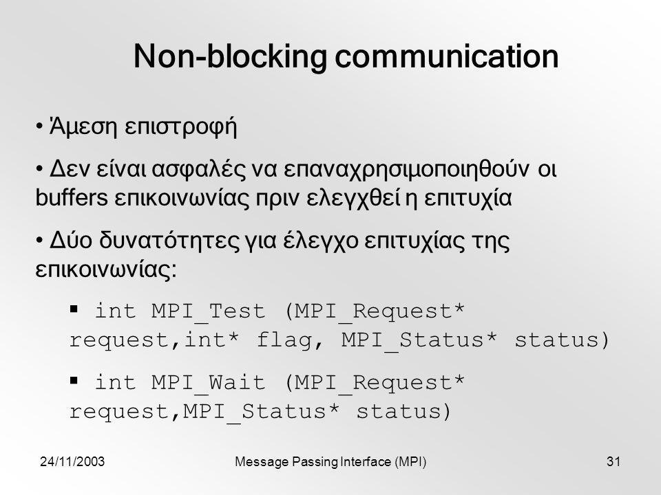 24/11/2003Message Passing Interface (MPI)31 Non-blocking communication Άμεση επιστροφή Δεν είναι ασφαλές να επαναχρησιμοποιηθούν οι buffers επικοινωνίας πριν ελεγχθεί η επιτυχία Δύο δυνατότητες για έλεγχο επιτυχίας της επικοινωνίας:  int MPI_Test (MPI_Request* request,int* flag, MPI_Status* status)  int MPI_Wait (MPI_Request* request,MPI_Status* status)