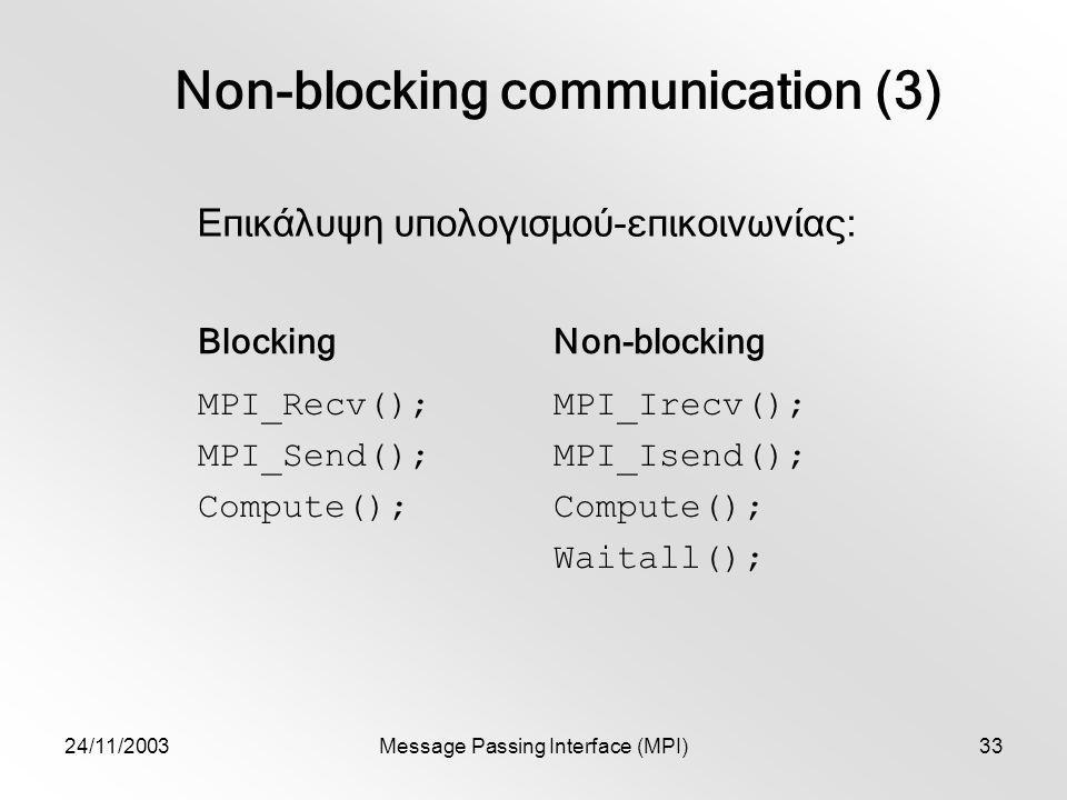 24/11/2003Message Passing Interface (MPI)33 Non-blocking communication (3) Επικάλυψη υπολογισμού-επικοινωνίας: BlockingNon-blocking MPI_Recv(); MPI_Send(); Compute(); MPI_Irecv(); MPI_Isend(); Compute(); Waitall();
