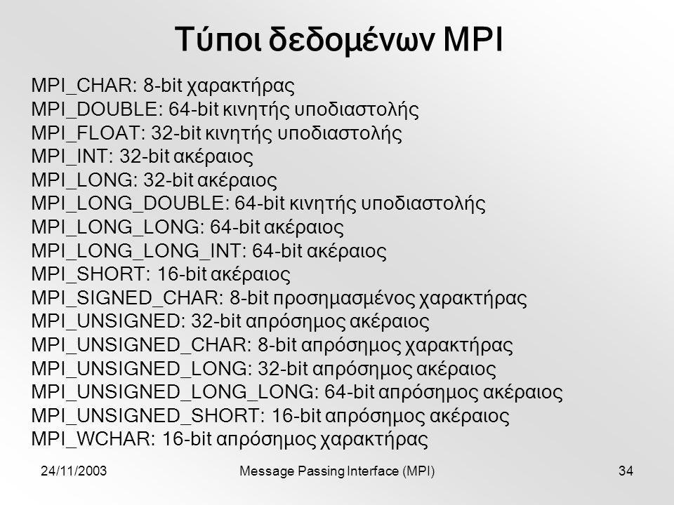 24/11/2003Message Passing Interface (MPI)34 Τύποι δεδομένων MPI MPI_CHAR: 8-bit χαρακτήρας MPI_DOUBLE: 64-bit κινητής υποδιαστολής MPI_FLOAT: 32-bit κινητής υποδιαστολής MPI_INT: 32-bit ακέραιος MPI_LONG: 32-bit ακέραιος MPI_LONG_DOUBLE: 64-bit κινητής υποδιαστολής MPI_LONG_LONG: 64-bit ακέραιος MPI_LONG_LONG_INT: 64-bit ακέραιος MPI_SHORT: 16-bit ακέραιος MPI_SIGNED_CHAR: 8-bit προσημασμένος χαρακτήρας MPI_UNSIGNED: 32-bit απρόσημος ακέραιος MPI_UNSIGNED_CHAR: 8-bit απρόσημος χαρακτήρας MPI_UNSIGNED_LONG: 32-bit απρόσημος ακέραιος MPI_UNSIGNED_LONG_LONG: 64-bit απρόσημος ακέραιος MPI_UNSIGNED_SHORT: 16-bit απρόσημος ακέραιος MPI_WCHAR: 16-bit απρόσημος χαρακτήρας