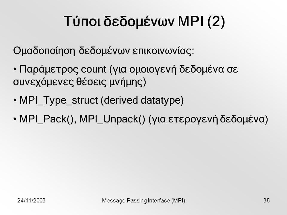 24/11/2003Message Passing Interface (MPI)35 Τύποι δεδομένων MPI (2) Ομαδοποίηση δεδομένων επικοινωνίας: Παράμετρος count (για ομοιογενή δεδομένα σε συνεχόμενες θέσεις μνήμης) MPI_Type_struct (derived datatype) MPI_Pack(), MPI_Unpack() (για ετερογενή δεδομένα)